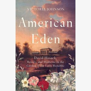 Victoria Johnson, American Eden: David Hosack, Botany, and Medicine in the Garden of the Early Republic