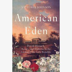 Victoria Johnson, American Eden: David Hosack, Botany, and Medicine in the Garden of the Early Republic