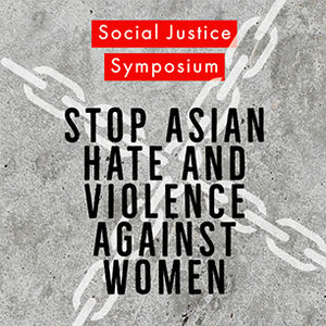Social Justice Symposium: Stop Asian Hate and Violence Against Women