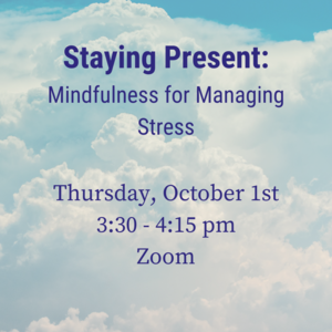"""Photo of clouds with text """"Staying Present: Mindfulness to Manage Stress. Thursday, October 1st 3:30-4:15pm on Zoom"""""""