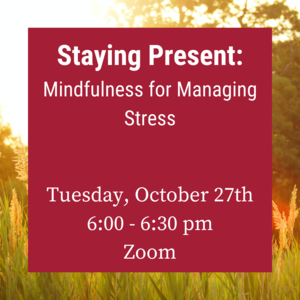 "Photo of field with text ""Staying Present: Mindfulness for Managing Stress. Tuesday, October 27th 6:00-6:30pm Zoom"