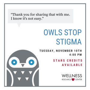 """Owl with speech bubble """"Thank you for sharing that with me. I know its not easy."""" Other text reads """"Owls Stop Stigma Tuesday, November 10th 4:00-4:45pm. STARS Credit Available."""