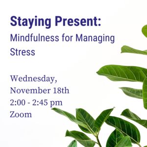 """Photo of plants with text """"Staying Present: Mindfulness for Managing Stress Wednesday, 11/18 2:00-2:45pm Zoom"""""""