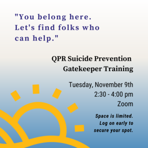 """Text in quotation marks says """"You belong here. Lets find folks who can help."""" Other text reads QPR Suicide Prevention Gatekeeper Training Tuesday, November 9th 2:30-4:00pm Zoom Space is limited. Log on early to secure your spot. There is an illustration of the sun coming up from behind hills."""