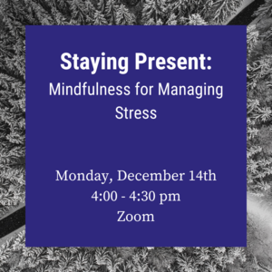 "Photo of forest during winter time with text ""Staying Present: Mindfulness to Manage Finals Stress Monday, December 14th 4:00-4:30pm."""