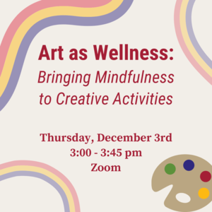 """Paint palette and rainbow stripe with text """"Art as Wellness: Bringing Mindfulness to Creative Activities. Thursday, December 3rd 3:00-3:45pm Zoom"""""""