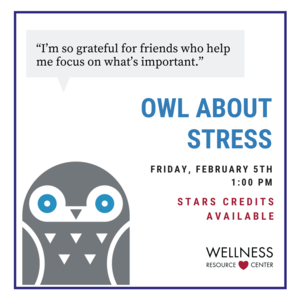 "Owl with speech bubble says ""Im so grateful for friends who help me focus on whats important."" Other text reads ""Owl About Stress Friday, February, 5th 1:00pm STARS Credits Available."""