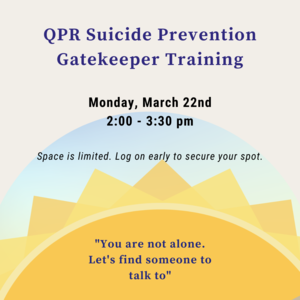 """Sun with text reads """"QPR Suicide Prevention Training Monday, March 22nd  2:00-3:30pm Zoom."""" Quote reads """"You are not alone. Let's find someone to talk to.."""""""