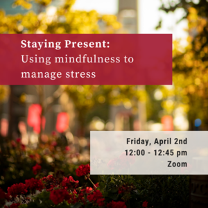 """Photo of plants on Temples campus with text that reads """"Staying Present: Using Mindfulness to Manage Stress Friday, April 2nd 12:00-12:45pm Zoom"""""""