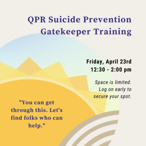 "Sun with quote inside that says ""You can get through this. Lets find folks that can help."" Other text reads ""QPR Suicide Prevention Training Friday 4/23 12:30-2:00pm"""