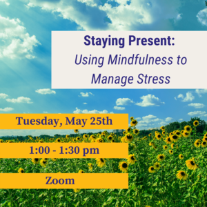 """Photo of field with text """"Staying Present: Using Midnfulness to Manage Stress Tuesday, May 25th 1:00-1:30pm"""""""