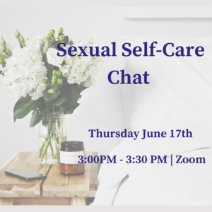 """Photo of vase with flowers and text """"Sexual Self-Care Chat Thursday, June 17th 3:00-3:30pm Join us on Zoom"""""""
