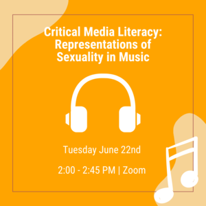 """Headphones and music note with text that reads """"Critical Media Literacy: Representations of Sexuality in Music Tuesday, June 22nd 2:00-2:45pm Join us on Zoom"""""""