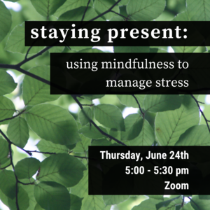 """Leaves with text that reads """"staying present: using mindfulness to manage stress. Thursday, June 25th 5:00-5:30pm"""""""