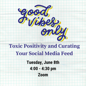"""Text reads """"Good vibes only: toxic positivity and curating your social media feed. Tuesday, June 8th 4:00-4:30pm Zoom"""""""