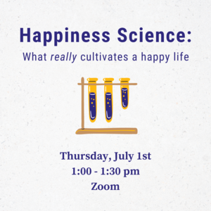 """Beakers with liquid in them and text that reads """"Happiness Science: What really cultivates a happy life Thursday, July 1st 1:00-1:30pm Zoom"""""""