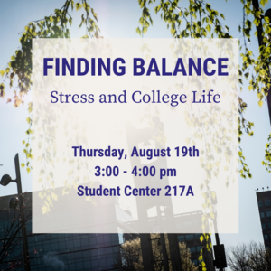 """Text reads """"Finding Balance: Stress and College Life Thursday August 29th 3:00-4:00pm Student Center 217A"""""""
