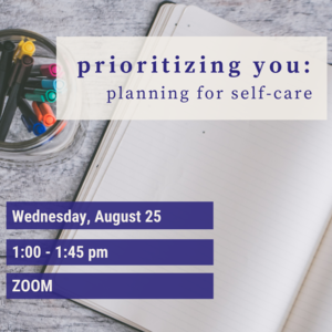 """Text Reads """"Prioritizing You: Planning for Self-Care Wednesday August 25th  1:00-1:45pm Zoom"""""""