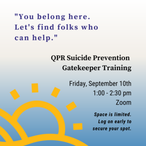 """Text in quotation marks reads """"You belong here. Let's find folks who can help.  Other text reads QPR Suicide Prevention Gatekeeper Training Friday, September 10th 1:00-2:30pm Zoom Space is limited. Log on early to secure your spot. There is an illustration of a sun coming up from behind hills in the bottom left corner."""