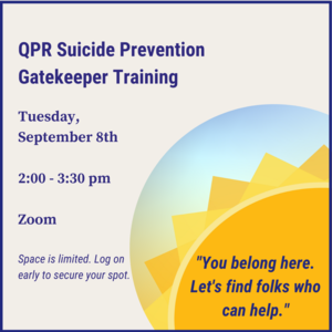 "Sun with text ""You belong here. Lets find folks who can help. QPR Suicide Prevention Gatekeeper Training Tuesday, September 8th 2:00-3:30pm on Zoom."""