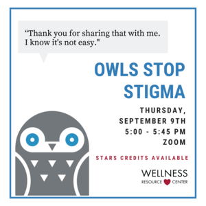"""Owl with speech bubble that says """"Thank you for sharing with me. I know its not easy."""" Other text reads """"Owls Stop Stigma Thursday, September 9th 5:00-5:45pm Zoom STARS Credits Available with Wellness Resource Center logo."""
