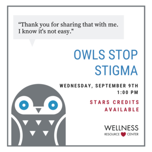 """Owl with speech bubble """"Thank you for sharing that with me. I know its not easy."""" Text """"Owls Stop Stigma Wednesday, September 9th 1:00pm STARS credits available."""" Wellness Resource Center logo."""