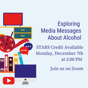"TV, computer, Youtube logo, etc. with text ""Exploring Media Messages About Alcohol Monday, December 7th 2:00-2:30pm STARS Credit Available on Zoom"""