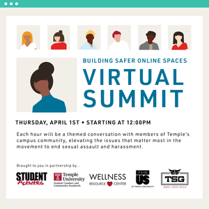"""Illustrations of people with text that reads """"Building Safer Online Spaces Virtual Summit Thursday, April 1st Starting at 12:00pm Each hour will be a themed conversation with members of Temple's campus community, elevating the issues that matter most in the movement to end sexual assault and harassment. Brought to you in partnership by Student Activities, Student Conduct and Community Standards, Wellness Resource Center, It's on Us TU, and Temple Student Government."""""""