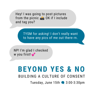 """Texting chat boxes with text that reads """"Hey! I was going to post pictures from the picnic. OK if I include and tag you?"""" """"TYSM for asking! I dont really want to have any pics of me out there rn."""" """"NP! I am glad I checked w you first!"""" """"Beyond Yes  No Building a Culture of Consent Tuesday, June 15th 3:00-3:30pm"""""""