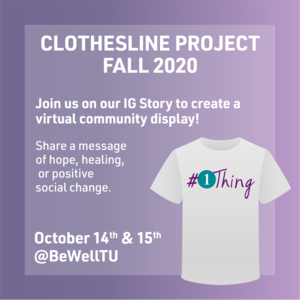 """Illustration of t-shirt with text """"#1Thing"""". Other text: """"Clothesline Project Fall 2020. Join us on our IG Story to create a virtual community display. Share a message of hope, healing, or positive social change. October 14th  15th @BeWellTU."""