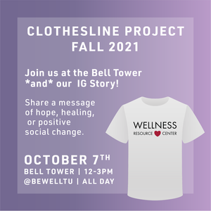 Purple backgrounf with text that reads CLOTHESLINE PROJECT FALL 2021 Join us at the Bell Tower *and* our IG Story! Share a message of hope, healing, or positive social change. October 7th Bell Tower 12-3pm @BeWellTU All Day. There is a white shirt with the Wellness Resource Logo on it.