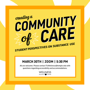 """Text reads """"creating a community of care student perspectives on substance use March 30th Zoom 5:30pm All are welcome. Please contact TUWellness@temple.edu with questions regarding accessibility and accommodations"""""""