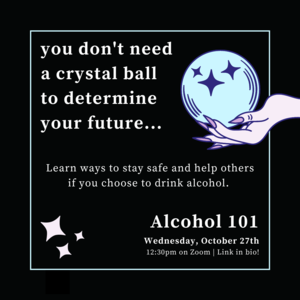 Black background with text that reads you dont need a crystal ball to determine your future...Learn ways to stay safe and help others if you choose to drink alcohol. Alcohol 101 Wednesday, October 27th 12:30pm on Zoom Link in bio! There is an outstretched hand with long purple fingernails holding a crystal ball.