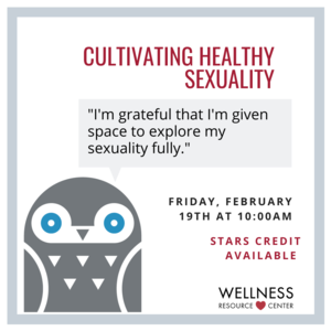 "Owl with speech bubble that says ""Im grateful that Im given the space to explore my sexuality fully."" Other text reads  ""Cultivating Healthy Sexuality Friday, February 19th at 10:00am STARS Credit Available"""