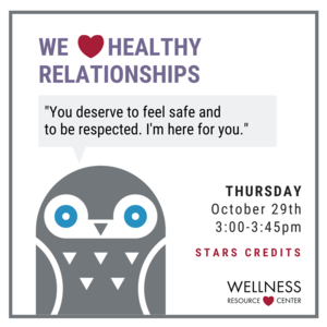 "Owl with speech bubble that says ""You deserve to feel safe and respected. I am here for you."" Other text reads ""We heart healthy relationships Thursday, October 29th 3-3:45pm STARS credits"""