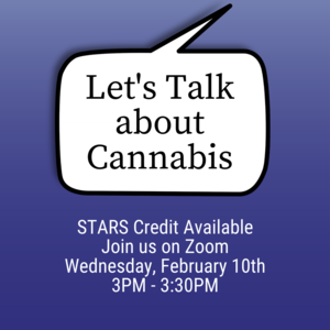 "Speech bubble with text that reads ""Lets Talk About Cannabis"". Other text reads ""STARS Credit Available. Join us on Zoom Wednesday, February 10th 3PM-3:30PM"""