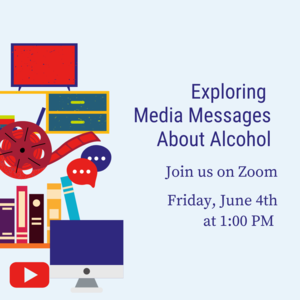 """Film, TV, computer, and books with text that reads """"Exploring Media Messages about Alcohol Friday, June 4th 1:00-1:45pm Zoom"""""""