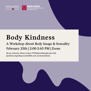 """Wellness Resource Center and National Eating Disorders Awareness Week logos with text that reads """"Body Kindness: A Workshop About Body Image  Sexuality February 25th 2:00-2:45pm Zoom All are welcome. Please contact TUWellness@temple.edu with questions regarding accessibility and accommodations."""""""