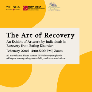 """Wellness Resource Center, Renfrew Center, and National Eating Disorders Awareness Week with text that reads """"The Art of Recover: An Exhibit of Artwork by Individuals in Recovery from Eating Disorders. February 22nd 4:00-5:00pm Zoom All are welcome. Please contact TUWellness@temple.edu with questions regarding accessibility and accommodation."""""""