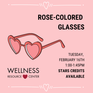 """Heart-shaped sunglasses with Wellness Resource Center logo and hearts reads """"Rose-Colored Glasses Tuesday, February 16th 1:00-1:45pm STARS Credits Available"""""""