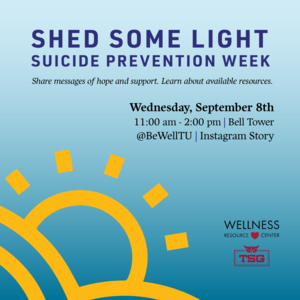 """Text reads """"Shed Some Light Suicide Prevention Week Share messages of hope and support. Learn about available resources. Wednesday, September 8th 11:00am-2:00pm Bell Tower @BeWellTU Instagram Story. There is an illustration of a sun coming up from behind hills and the Wellness Resource Center and Temple Student Government logos."""