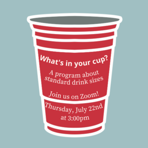"""Red Solo cup with text that reads """"What's in Your Cup? A program about standard drink sizes. Join us on Zoom! Thursday, July 22nd at 3:00pm"""""""