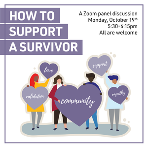 "Illustrations of people hold hearts that say ""love, validation, support, community, empathy"". Other text reads ""How To Support A Survivor A Zoom panel discussion Monday, October 19th 5:30-6:15pm All are welcome."