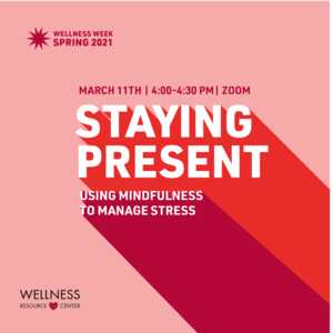 "Text reads ""Wellness Week Spring 2021 Staying Present Using Mindfulness to Manage Stress March 11th 4:00-4:30pm Zoom"""