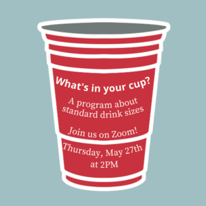 "Red cup with text that reads ""Whats in your cup? A program about standard drink sizes. Thursday, May 27th 2:00-2:30pm"""