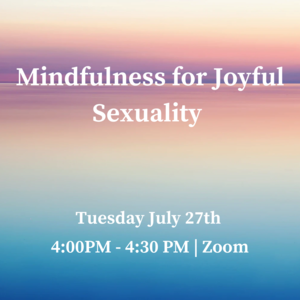 """Text reads: """"Mindfulness for Joyful Sexuality Tuesday, July 27th 4:00-4:30pm Join us on Zoom"""""""