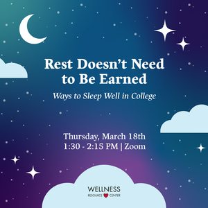 """Sky with moon, stars, and clouds with text that reads """"Rest Doesnt Need to Be Earned Ways to Sleep Well in College Thursday, March 18th 1:30-2:15pm Zoom"""""""