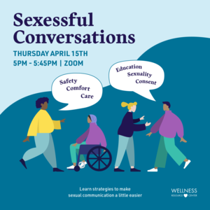 "People talking to each other with speech bubbles that say ""safety, comfort, care education, sexuality, consent"". Other text reads ""Sexessful Conversations Thursday, April 15th 5:00-5:45pm Zoom Learn strategies to make sexual communication a little easier."""