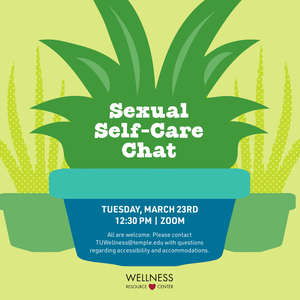 "Plant with text ""Sexual Self-Care Chat Tuesday, March 23rd 12:30pm Zoom . All are welcome. For questions regarding access and accommodation, please contact TUWellness@temple.edu in advance of the program.."