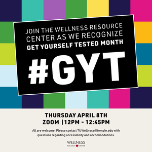 """Colorful squares with text that reads """"Join the Wellness Resource Center as we recognize Get Yourself Tested Month #GYT Thursday, April 8th Zoom 12:00-12:45pm  All are welcome. For questions regarding access and accommodation, please contact TUWellness@temple.edu in advance of the program."""""""